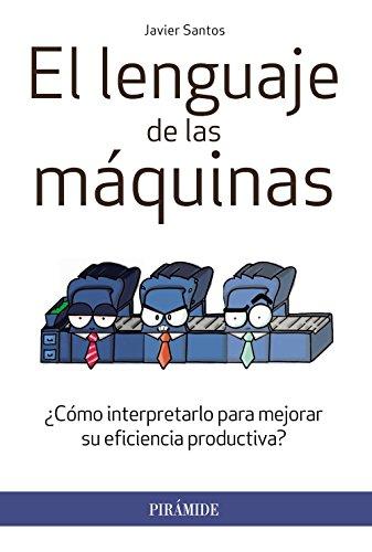 El Lenguaje De Las Maquinas. ¿Como Interpretarlo Para Mejorar Su Eficiencia Productiva? - (Empresa Y Gestion) - 9788436833287